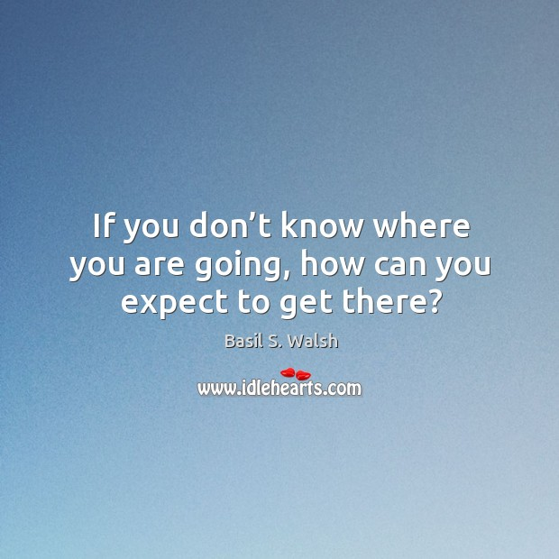 Image, If you don't know where you are going, how can you expect to get there?