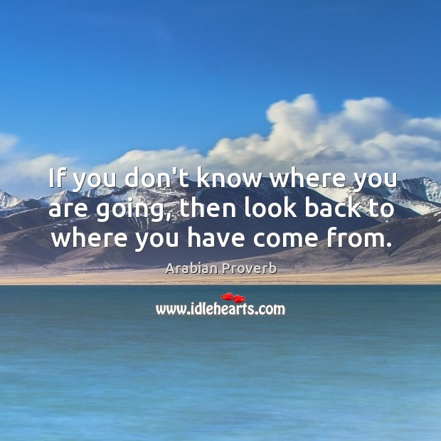 If you don't know where you are going, then look back Arabian Proverbs Image