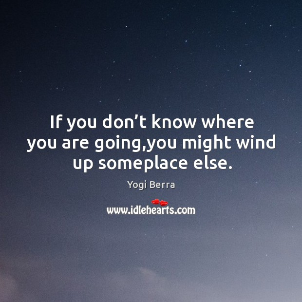 If you don't know where you are going,you might wind up someplace else. Image