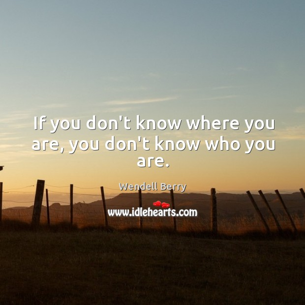 If you don't know where you are, you don't know who you are. Image