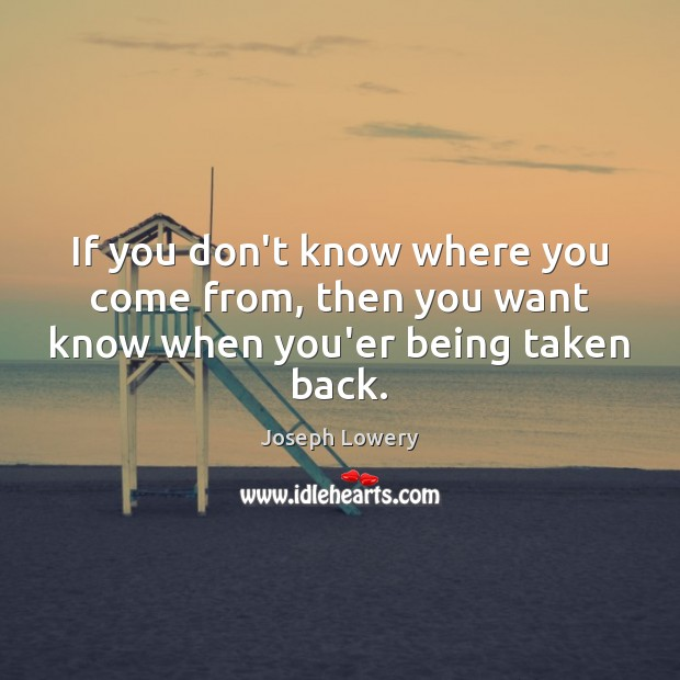 If you don't know where you come from, then you want know when you'er being taken back. Image