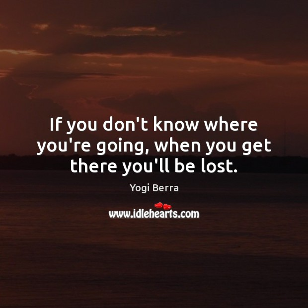 If you don't know where you're going, when you get there you'll be lost. Image