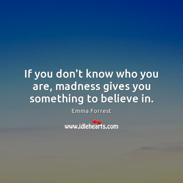 If you don't know who you are, madness gives you something to believe in. Image