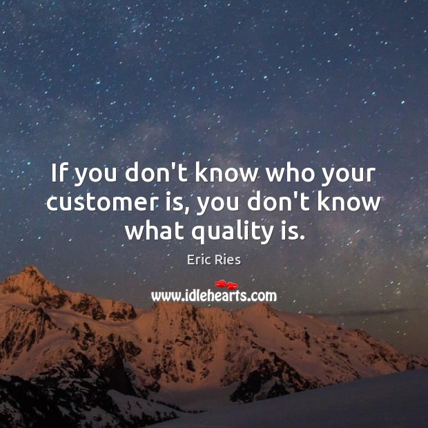 If you don't know who your customer is, you don't know what quality is. Eric Ries Picture Quote