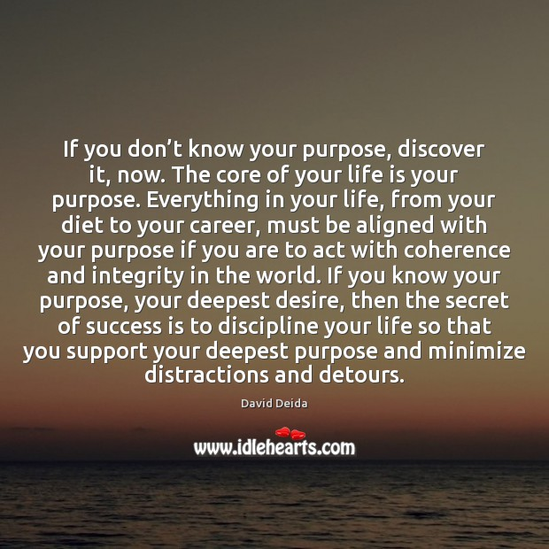 If you don't know your purpose, discover it, now. The core Image
