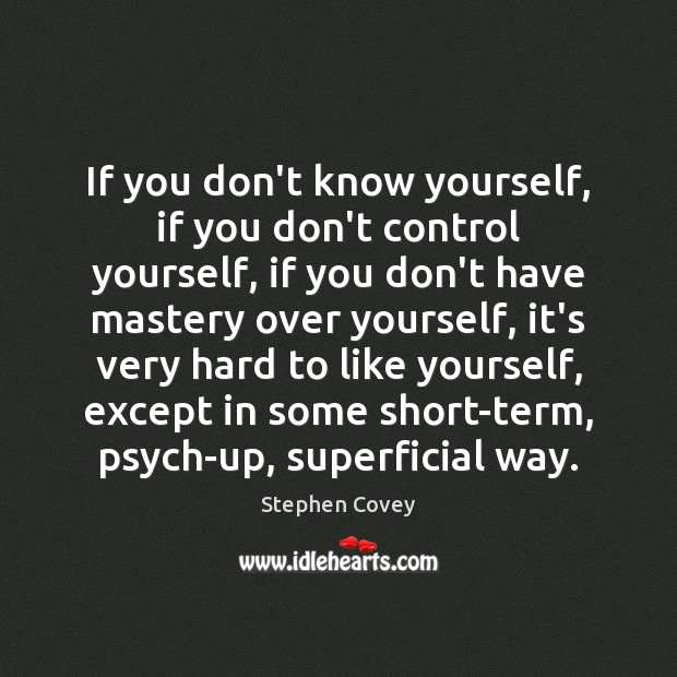 If you don't know yourself, if you don't control yourself, if you Image