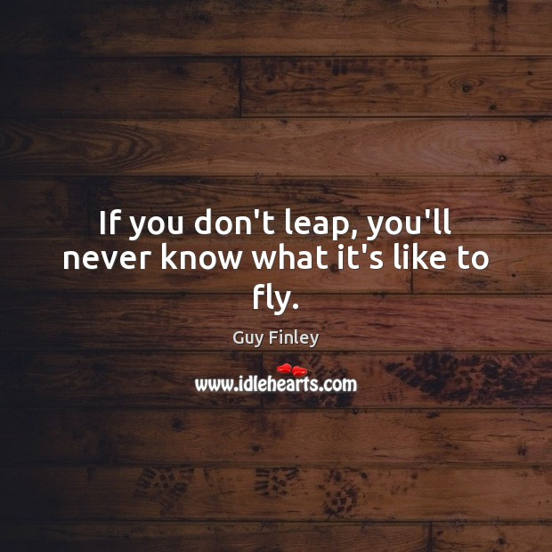 If you don't leap, you'll never know what it's like to fly. Guy Finley Picture Quote
