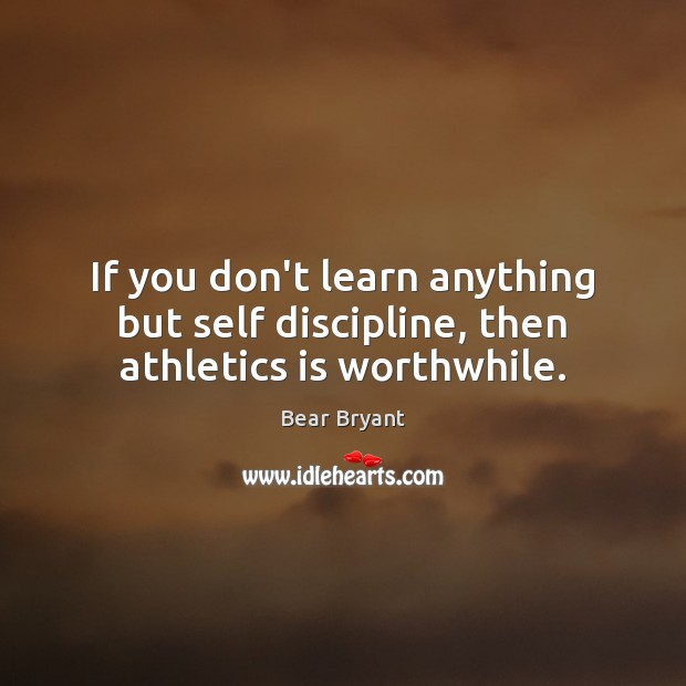 Image, If you don't learn anything but self discipline, then athletics is worthwhile.