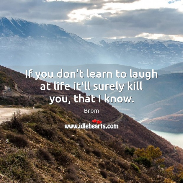 Image, If you don't learn to laugh at life it'll surely kill you, that I know.