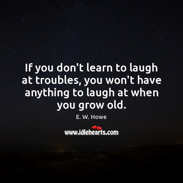 If you don't learn to laugh at troubles, you won't have anything Image