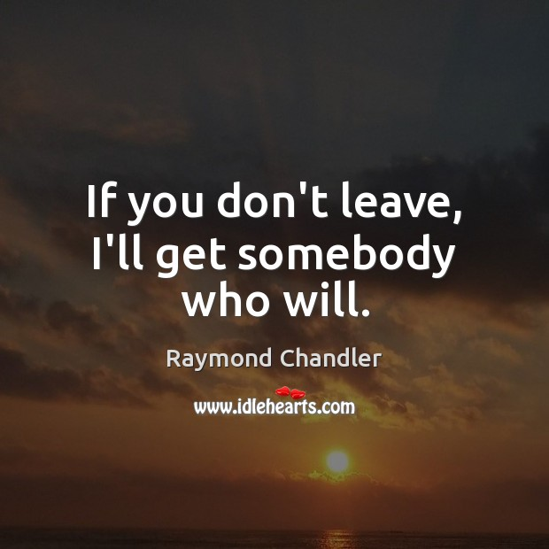If you don't leave, I'll get somebody who will. Raymond Chandler Picture Quote