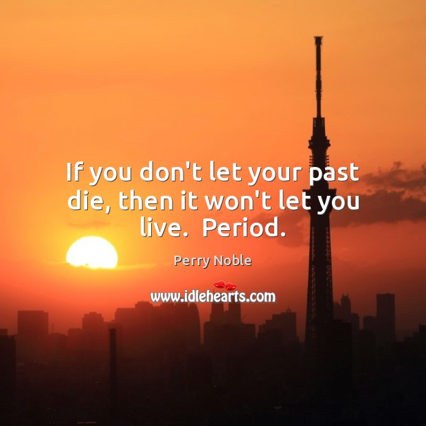 If you don't let your past die, then it won't let you live.  Period. Image
