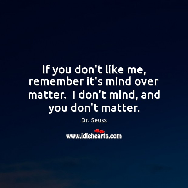 If you don't like me, remember it's mind over matter.  I don't mind, and you don't matter. Image