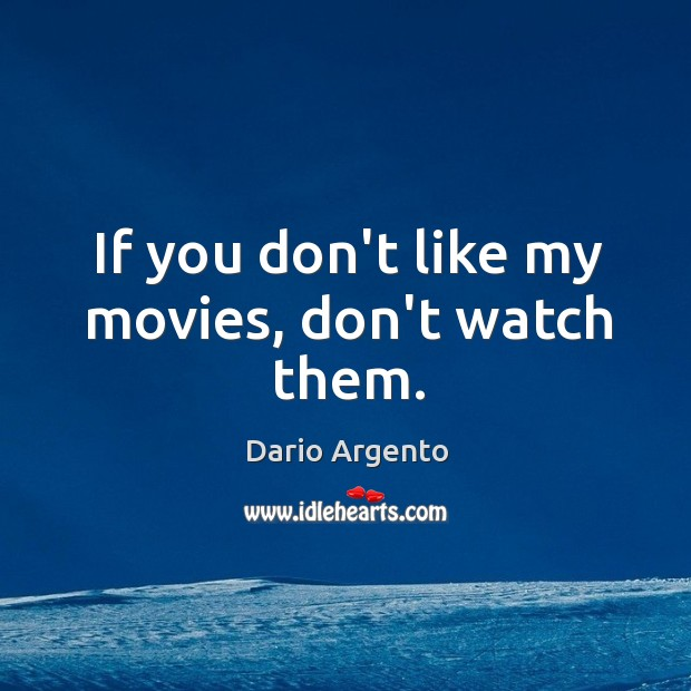 If you don't like my movies, don't watch them. Image