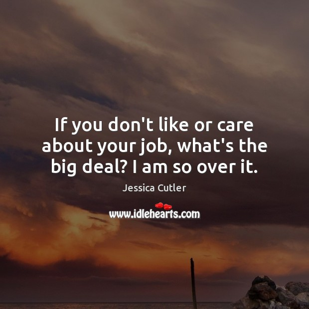 If you don't like or care about your job, what's the big deal? I am so over it. Image