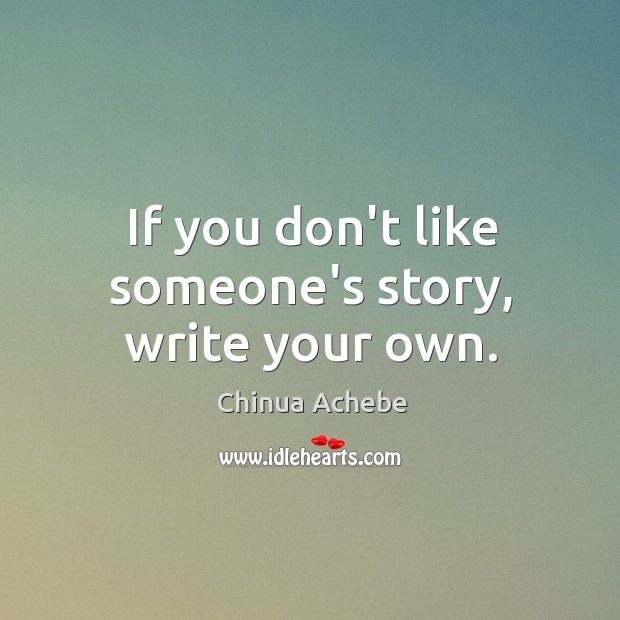Image, If you don't like someone's story, write your own.