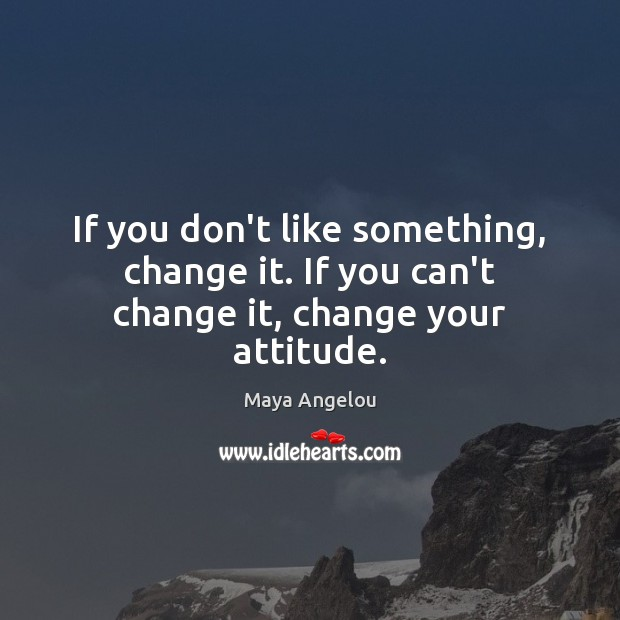 Image, If you don't like something, change it. If you can't change it, change your attitude.