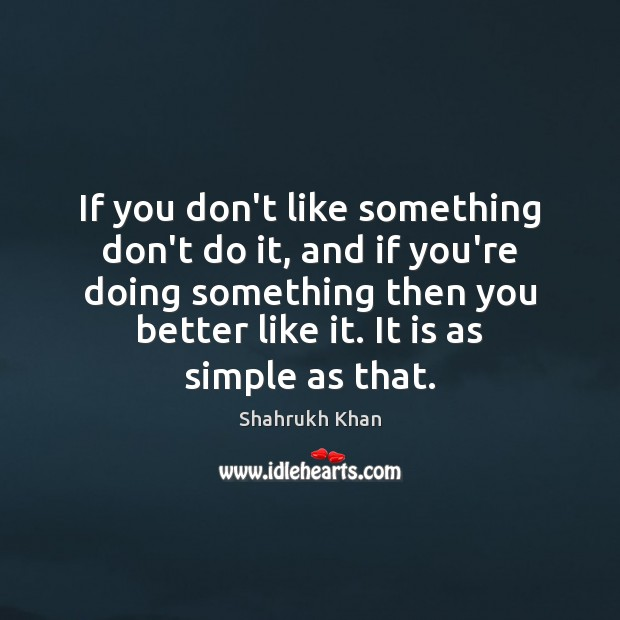 If you don't like something don't do it, and if you're doing Shahrukh Khan Picture Quote