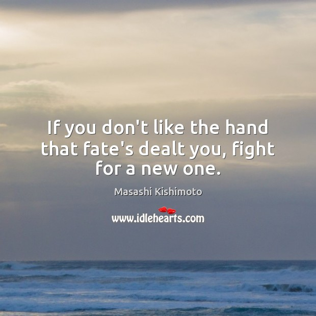 If you don't like the hand that fate's dealt you, fight for a new one. Masashi Kishimoto Picture Quote