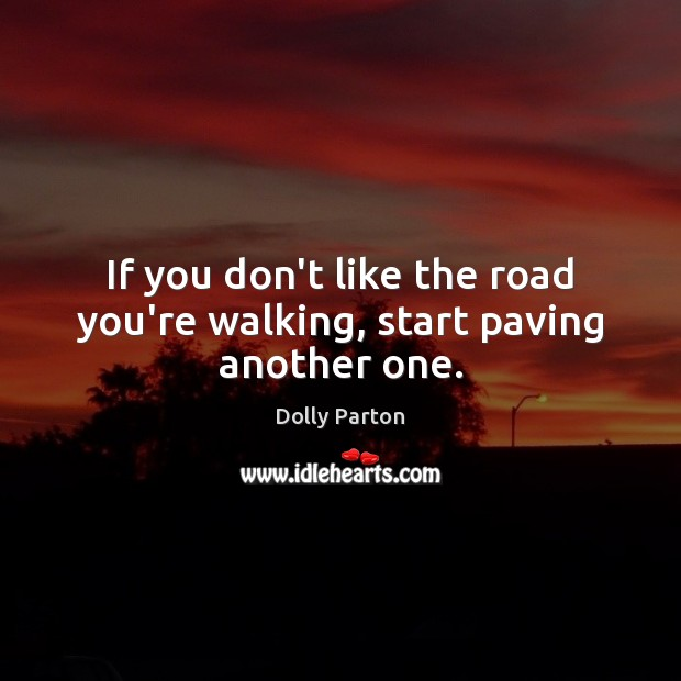 If you don't like the road you're walking, start paving another one. Image