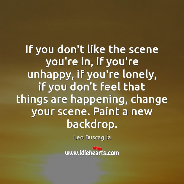 Image, If you don't like the scene you're in, if you're unhappy, if