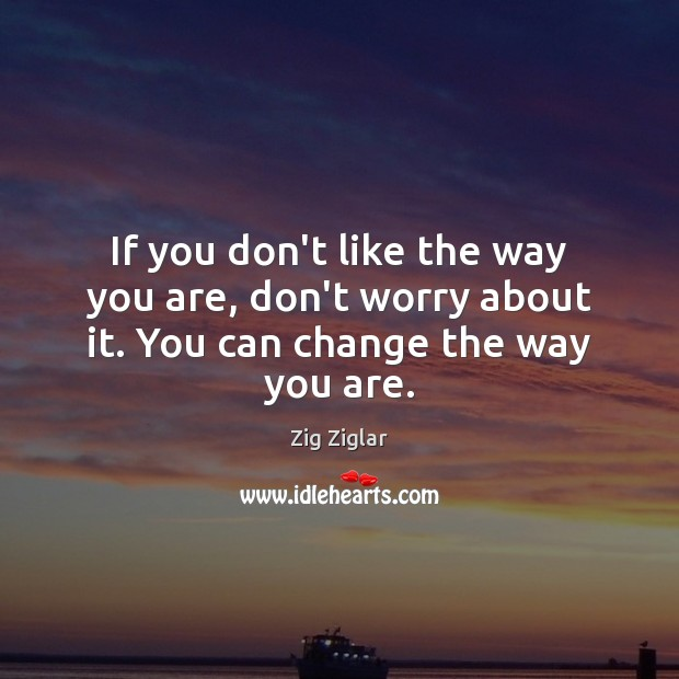 If you don't like the way you are, don't worry about it. You can change the way you are. Image