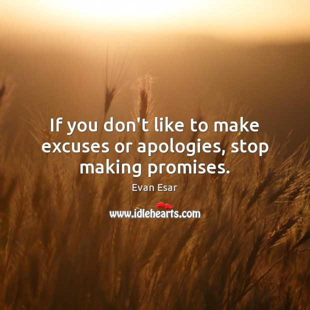 If you don't like to make excuses or apologies, stop making promises. Evan Esar Picture Quote