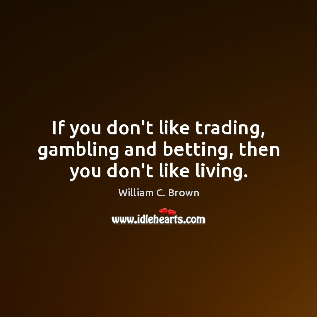 If you don't like trading, gambling and betting, then you don't like living. Image