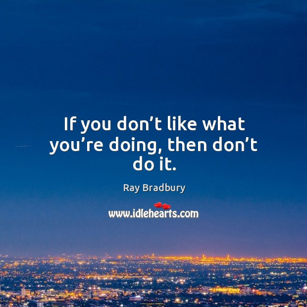 If you don't like what you're doing, then don't do it. Image