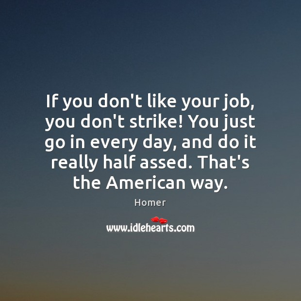 Image, If you don't like your job, you don't strike! You just go