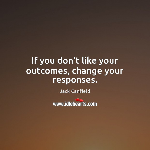 Image, If you don't like your outcomes, change your responses.