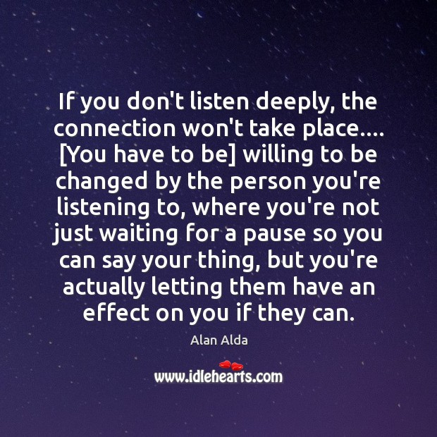 If you don't listen deeply, the connection won't take place…. [You have Alan Alda Picture Quote