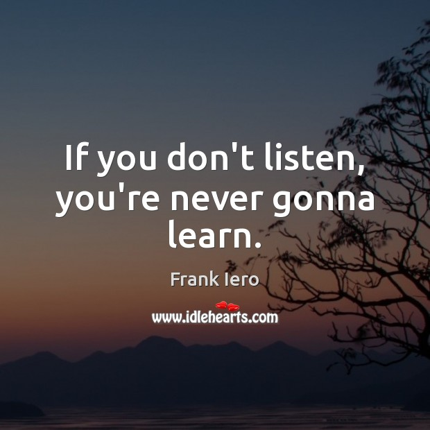 Image, If you don't listen, you're never gonna learn.