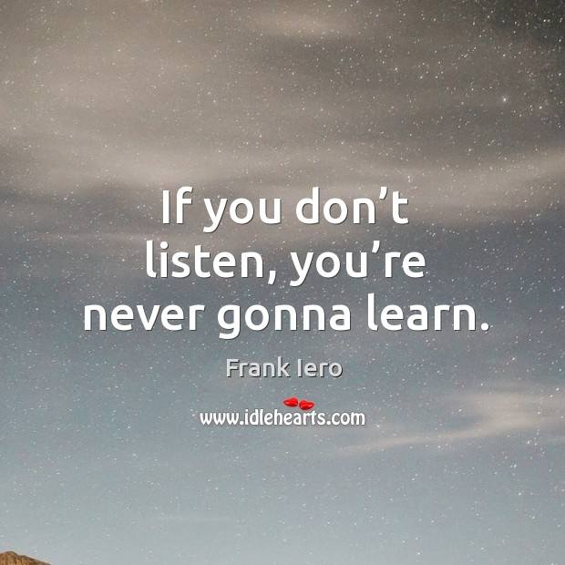 If you don't listen, you're never gonna learn. Image