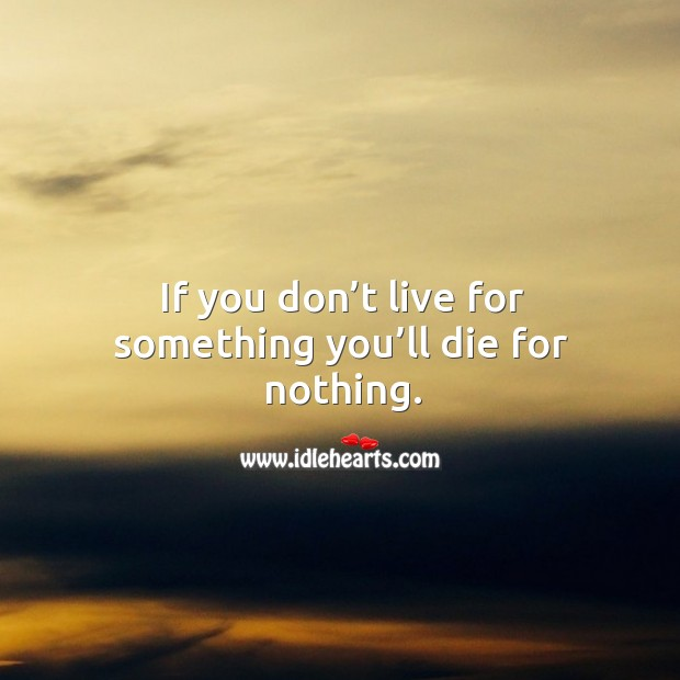 If you don't live for something you'll die for nothing. Image