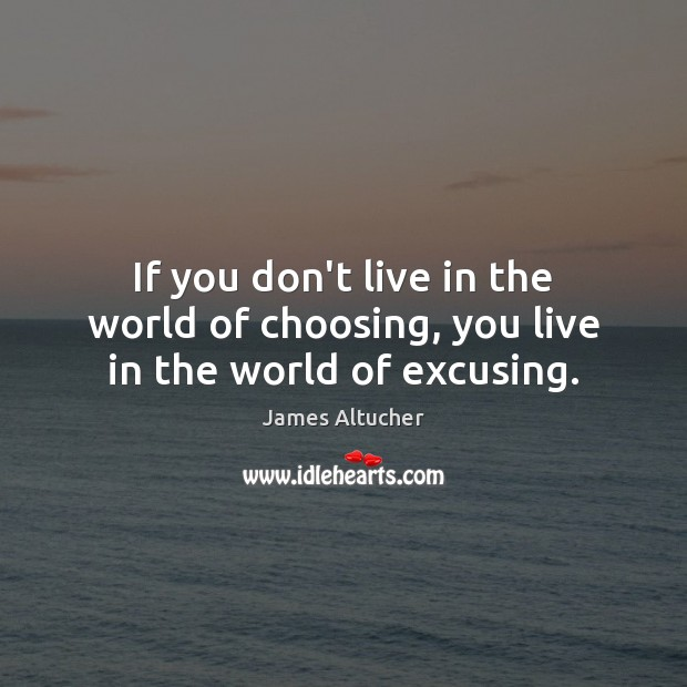 If you don't live in the world of choosing, you live in the world of excusing. James Altucher Picture Quote