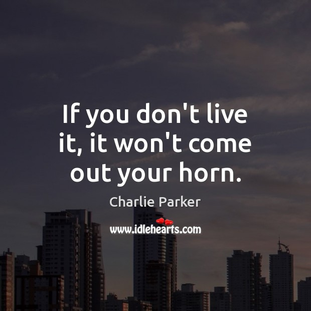 If you don't live it, it won't come out your horn. Image
