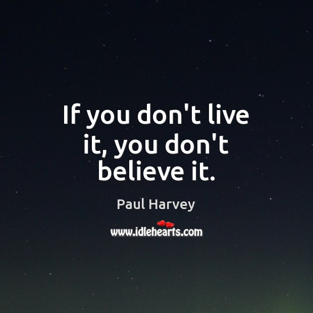 If you don't live it, you don't believe it. Paul Harvey Picture Quote