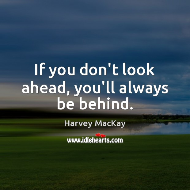 If you don't look ahead, you'll always be behind. Image