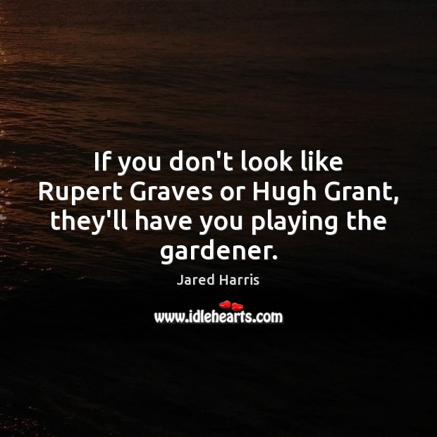 If you don't look like Rupert Graves or Hugh Grant, they'll have you playing the gardener. Image