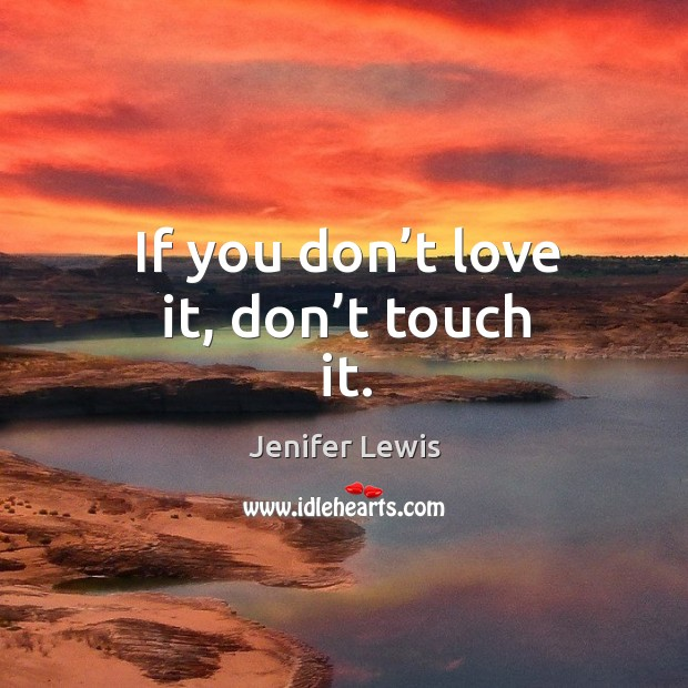 If you don't love it, don't touch it. Jenifer Lewis Picture Quote