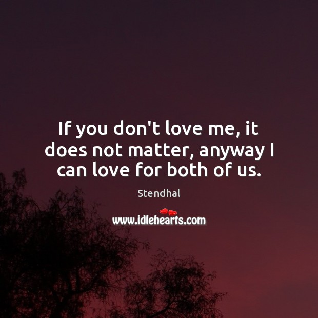 If you don't love me, it does not matter, anyway I can love for both of us. Stendhal Picture Quote