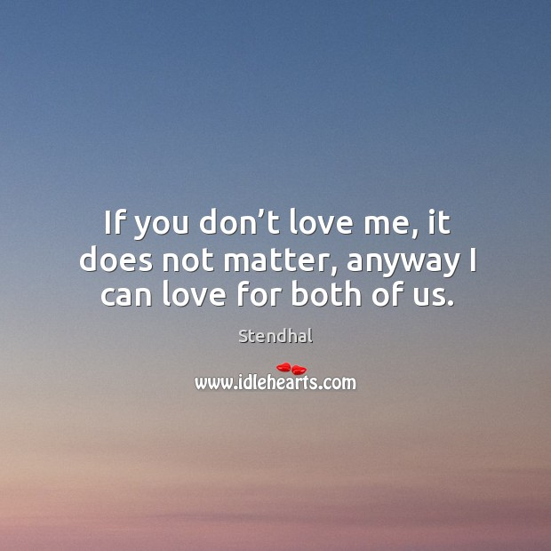 Image, If you don't love me, it does not matter, anyway I can love for both of us.