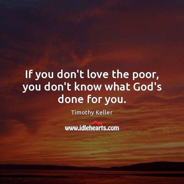 If you don't love the poor, you don't know what God's done for you. Timothy Keller Picture Quote