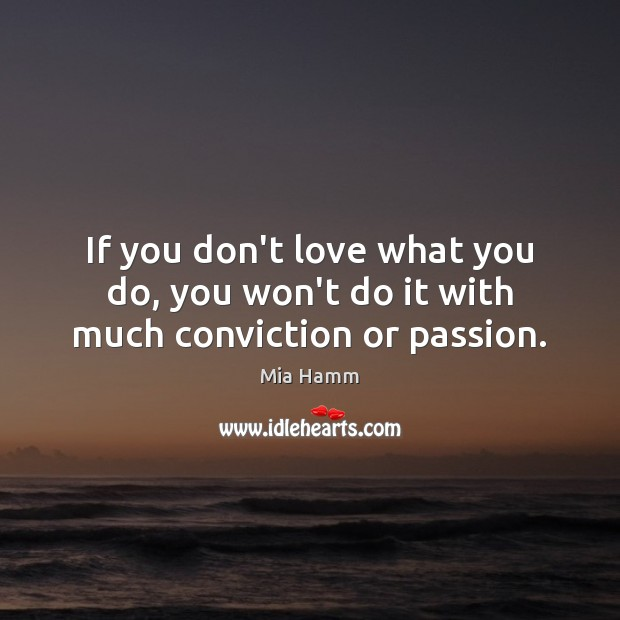 If you don't love what you do, you won't do it with much conviction or passion. Image