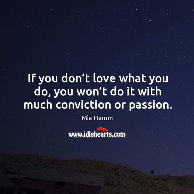 Image, If you don't love what you do, you won't do it with much conviction or passion.
