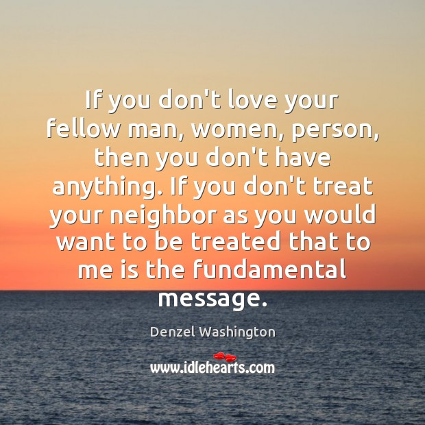 If you don't love your fellow man, women, person, then you don't Denzel Washington Picture Quote