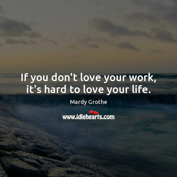 Image, If you don't love your work, it's hard to love your life.
