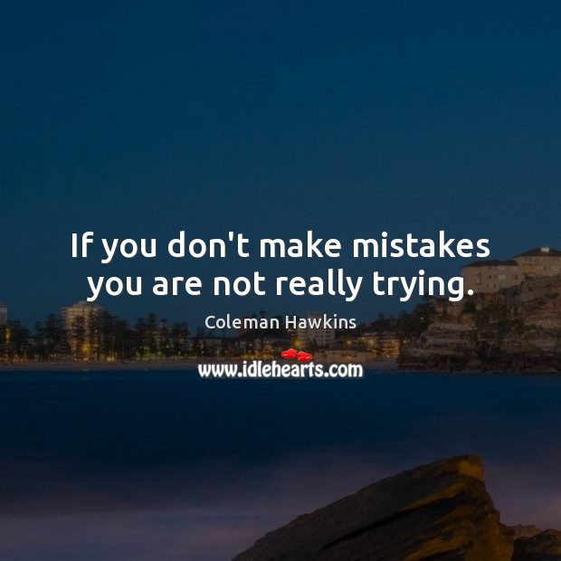 If you don't make mistakes you are not really trying. Image