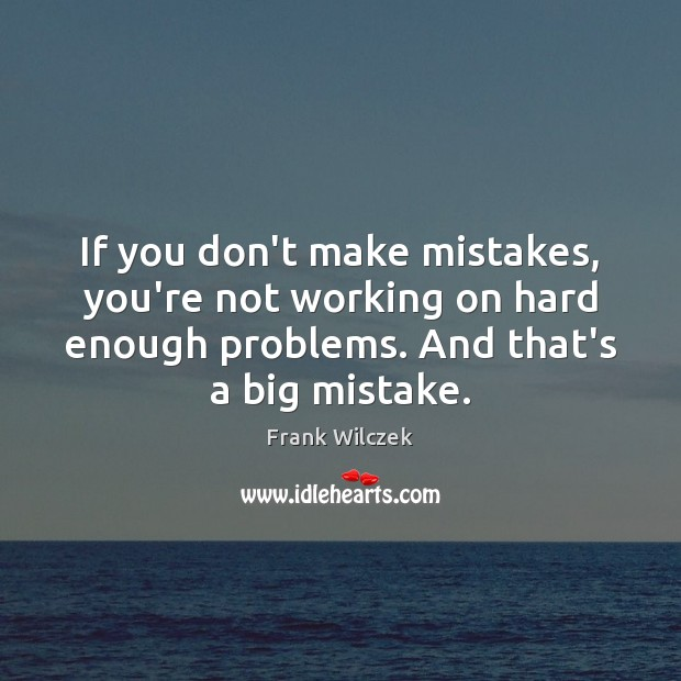 If you don't make mistakes, you're not working on hard enough problems. Frank Wilczek Picture Quote
